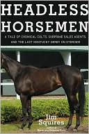 Headless Horsemen:  A Tale of Chemical Colts,  Subprime Sales Agents,  and the Last Kentucky  Derby on Steroids  by Jim Squires (Aug 2009) read more