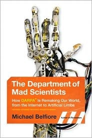 The Department of Mad Scientists: How DARPA is Remaking Our World, From the Internet to Artificial Limbs by Michael P. Belfiore