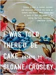 Book Cover Image. Title: I Was Told There'd Be Cake, Author: by Sloane Crosley