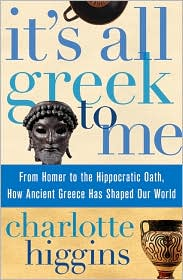 It's All Greek to Me : From Homer to the Hippocratic Oath, How Ancient Greece Has Shaped Our World