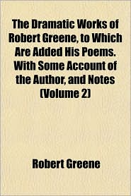 The Dramatic Works of Robert Greene, to Which Are Added His