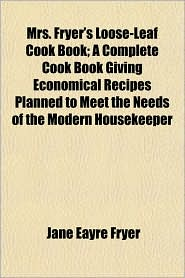 mrs. fryer's loose-leaf cook book; a complete cook book giving economical recipes planned to meet the needs of the modern housekeeper