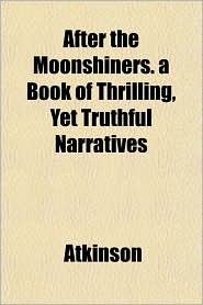 After the Moonshiners. a Book of Thrilling, Yet Truthful Narratives