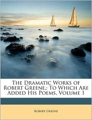 The Dramatic Works of Robert Greene,: To Which Are Added His