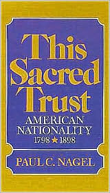 Paul C. Nagel - This Sacred Trust: American Nationality, 1778-1898