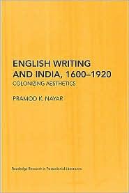 Pramod K.  Nayar - English Writing and India, 1600-1920: Colonizing Aesthetics