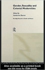 Antoinette Burton - Gender, Sexuality and Colonial Modernities