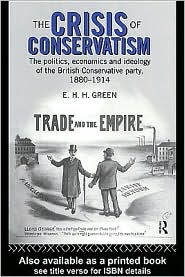 E.H.H. Green - The Crisis of Conservatism: The Politics, Economics and Ideology of the Conservative Party, 1880-1914