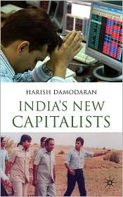 Harish Damodaran - India's New Capitalists: Caste, Business, and Industry in a Modern Nation