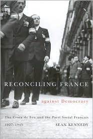 Sean Kennedy - Reconciling France Against Democracy: The Croix de Feu and the Parti Social Francais, 1927-1945