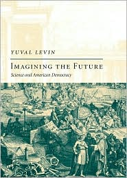 Yuval Levin - IMAGINING THE FUTURE: SCIENCE AND AMERICAN DEMOCRA: Science and American Democracy