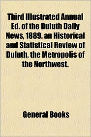 Third Illustrated Annual Ed. of the Duluth Daily News, 1889. an Historical and Statistical Review of Duluth, the Metropolis of the Northwest.