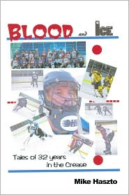 Mike Haszto - Blood & Ice: Tales of 32 Years in the Crease