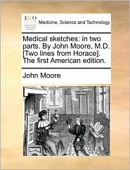 Medical sketches: in two parts. By John Moore, M.D. . The