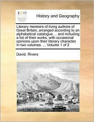 Literary memoirs of living authors of Great Britain, arranged according to an alphabetical catalogue. and including a list of their works, with occasional opinions upon their literary character. In two volumes. . Volume 1 of 2 - David. Rivers