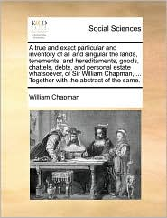 A true and exact particular and inventory of all and singular the lands, tenements, and hereditaments, goods, chattels, debts, and personal estate whatsoever, of Sir William Chapman, ... Together with the abstract of the same. - William Chapman