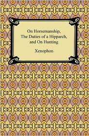 Xenophon - On Horsemanship, The Duties of a Hipparch, and On Hunting