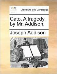 Cato. a Tragedy, by Mr. Addison.