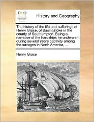 The History of the Life and Sufferings of Henry Grace, of Basingstoke in the County of Southampton. Being a Narrative of the Hardships He Underwent ... Among the Savages in North America, ...