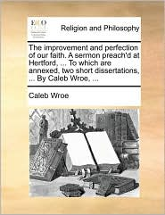The improvement and perfection of our faith. A sermon preach'd at Hertford, ... To which are annexed, two short dissertations, ... By Caleb Wroe, ...