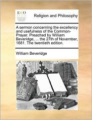 A sermon concerning the excellency and usefulness of the Common-Prayer. Preached by William Beveridge, ... the 27th of November, 1681. The twentieth edition. - William Beveridge