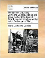 The case of Mrs. Mary Catharine Cadiere, against the Jesuit Father John Baptist Girard. In a memorial presented to the Parliament of Aix. ...