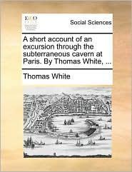 A Short Account of an Excursion Through the Subterraneous Cavern at Paris. by Thomas White, ...