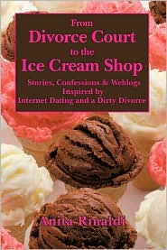 From Divorce Court to the Ice Cream Shop: Stories, Confessions & Weblogs Inspired by Internet Dating and a Dirty Divorce