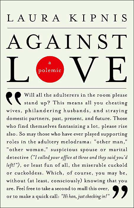 laura kipnis against love Laura kipnis discusses unwanted advances: sexual paranoia comes to  campus  she is the author of six previous books, including against love: a  polemic.