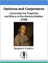 Benjamin Franklin - Opinions and Conjectures Concerning the Properties of Electrical Matter