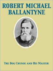 R. M. Ballantyne - The Dog Crusoe and His Master A Story of Adventure in the Western Prairies