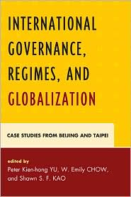 Emily W. Chow, James C. Hsiung, Peter Kien-hong Yu, Richard W. Mansbach, Rosita Dellios, Samuel S. Zhao, Shawn S. F. Kao, W Emily Chow  Chiang Chun-chi - International Governance, Regimes, and Globalization