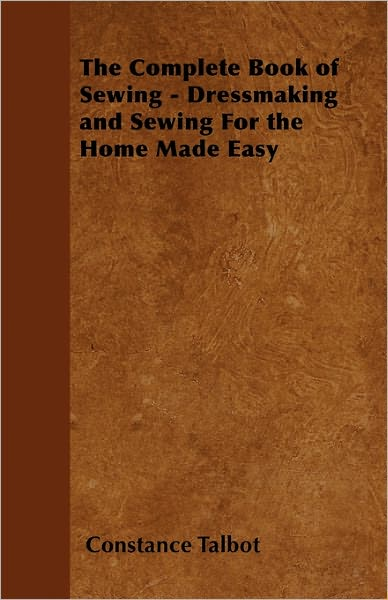 The Complete Book of Sewing - Dressmaking and Sewing for the Home Made Easy, by Constance Talbot