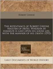 The Repentance of Robert Greene Maister of Artes. Wherein by