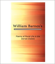 William Barnes - Poems Of Rural Life In The Dorset Dialect [ By: William Barnes ]