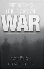 Brian L. Steed - Piercing the Fog of War: Recognizing Change on the Battlefield: Lessons from Military History, 216 BC Through Today