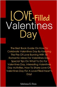Rios - Love-Filled Valentines Day: The Best Book Guide On How To Celebrate Valentines Day By Keeping The Fire Of Love Burning With 50 R
