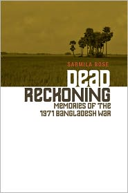 Sarmila Bose - Dead Reckoning: Memories of the 1971 Bangladesh War