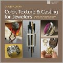 Book Cover Image. Title: Color, Texture & Casting for Jewelers:  Hands-On Demonstrations & Practical Applications, Author: by Carles Codina