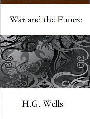 H. G. (Herbert George) Wells - War and the Future: Italy, France and Britain at War