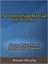 Brenda Murphy - An Instruction Manual for Parents - How to Raise Happy and Healthy Children