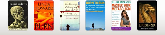 eBook Cover Image. Titles: When You Are Engulfed in Flames, Author: David Sedaris; Burn, Author: Linda Howard; The Guernsey Literary and Potato Peel Pie Society, Author: Mary Ann Shaffer and Annie Barrows; Born to Run: A Hidden Tribe, Superathletes, and the Greatest Race the World Has Never Seen, Author: Christopher McDougall; Master Your Metabolism, Author: Jillian Michaels; Brisingr (Inheritance Cycle #3), Author: Christopher Paolini