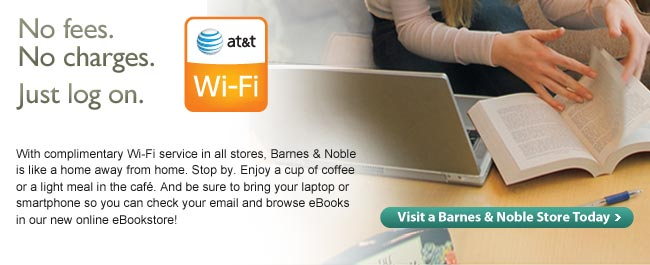 No fees. No charges. Just log on. Wi-Fi service powered by AT&T. With complimentary Wi-Fi service in all stores, Barnes& Noble is like a home away from home. Stop by. Enjoy a cup of coffee or a light meal in the cafe. And be sure to bring your laptop or smartphone so you can check your email and browse eBooks in our new online eBookstore! Visit a Barnes & Noble Store Today.