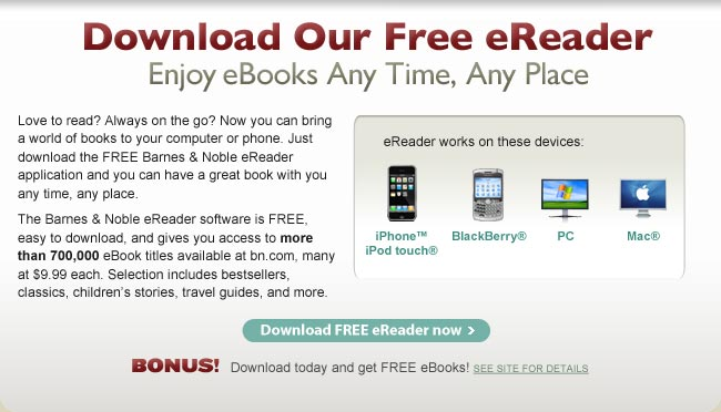 Download Our Free eReader. Enjoy eBooks Any Time, Any Place. Love to read? Always on the go? Now you can bring a world of books to your computer or phone. Just download the FREE Barnes & Noble eReader application and you can have a great book with you any time, any place. The Barnes & Noble eReader software is FREE, easy to download, and gives you access to more than 700,000 eBook titles available at BN.com, many at $9.99 each. Selection includes bestsellers, classics, children's stories, travel guides, and more. Download FREE eReader now. eReader works on these devices: iPhone(TM) / iPod(R) touch, BlackBerry(R), PC, Mac(R). Bonus! Download today and get FREE eBooks! SEE SITE FOR DETAILS.