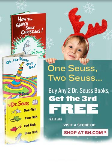 One Seuss, Two Seuss… Buy Any 2 Dr. Seuss Books, Get the 3rd FREE. SEE DETAILS. VISIT A STORE OR SHOP AT BN.COM. Book Cover Images. Title: How the Grinch Stole Christmas!, Author: Dr. Seuss. Title: Oh, the Places You'll Go!, Author: Dr. Seuss. Title: One Fish, Two Fish, Red Fish, Blue Fish, Author: Dr. Seuss.