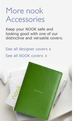 More nook Accessories: Keep your NOOK safe and looking good with  one of our distinctive and versatile covers. See all designer covers.  See all NOOK covers.