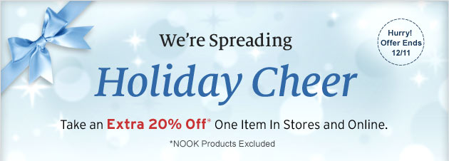 We're Spreading Holiday Cheer - Take an Extra 20% Off* One Item in Stores and Online. *NOOK Products Excluded. Hurry! Offer Ends 12/11