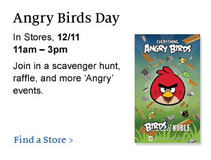 Angry Birds Day  In Stores,  12/11, 11am - 3pm. Join in a scavenger hunt, raffle, and more 'Angry'  events. Find a Store >