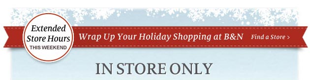 Extended Store Hours This Weekend - Wrap Up Your Holiday Shopping at B&N. IN STORE ONLY - Find a Store