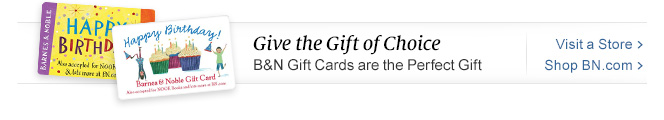Give the Gift of Choice - B&N Gift Cards are the Perfect Gift - Visit a Store - Shop BN.com